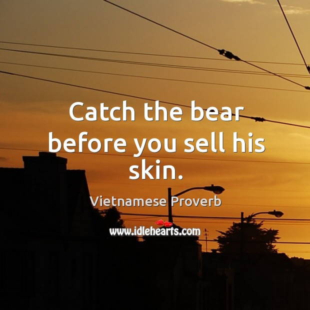 Catch the bear before you sell his skin. Vietnamese Proverbs Image