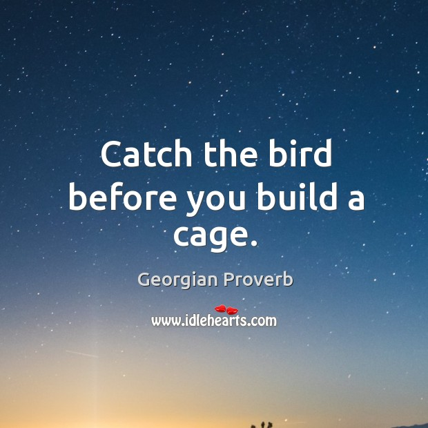 Catch the bird before you build a cage. Georgian Proverbs Image