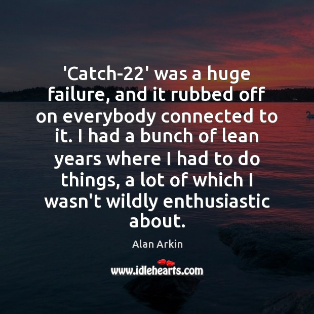 'Catch-22' was a huge failure, and it rubbed off on everybody Alan Arkin Picture Quote