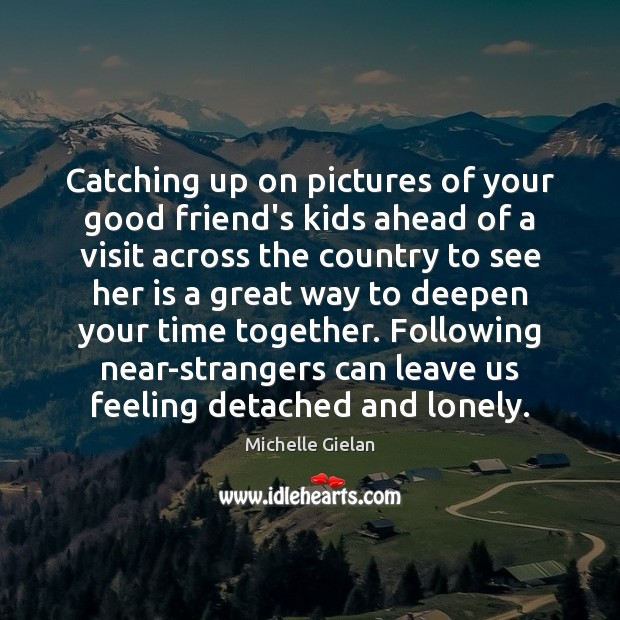 Catching up on pictures of your good friend's kids ahead of a Time Together Quotes Image