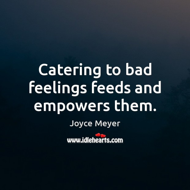 Catering to bad feelings feeds and empowers them. Image