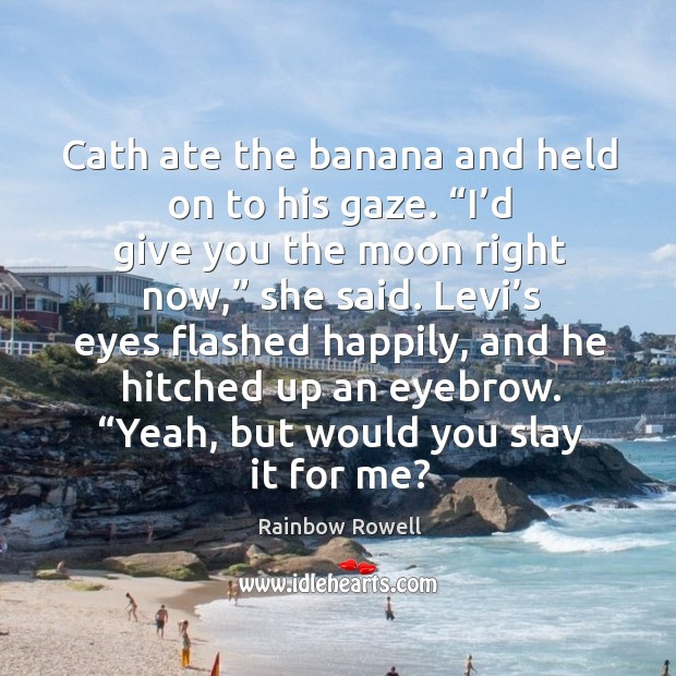 """Cath ate the banana and held on to his gaze. """"I'd Rainbow Rowell Picture Quote"""