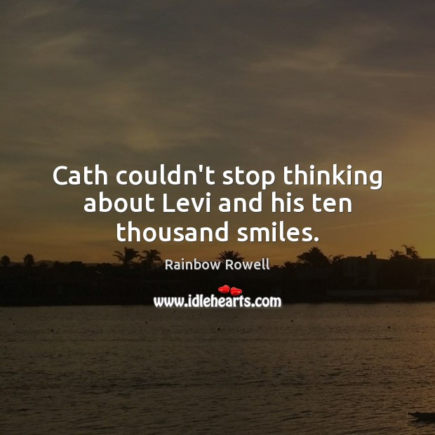 Cath couldn't stop thinking about Levi and his ten thousand smiles. Rainbow Rowell Picture Quote