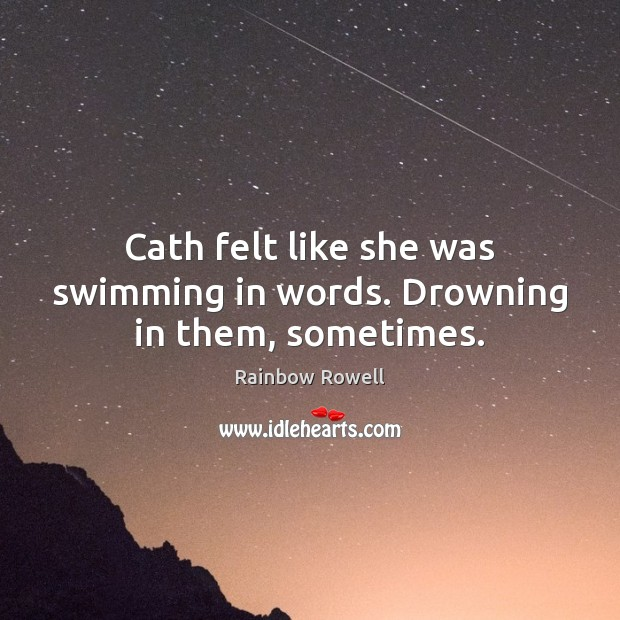 Cath felt like she was swimming in words. Drowning in them, sometimes. Rainbow Rowell Picture Quote