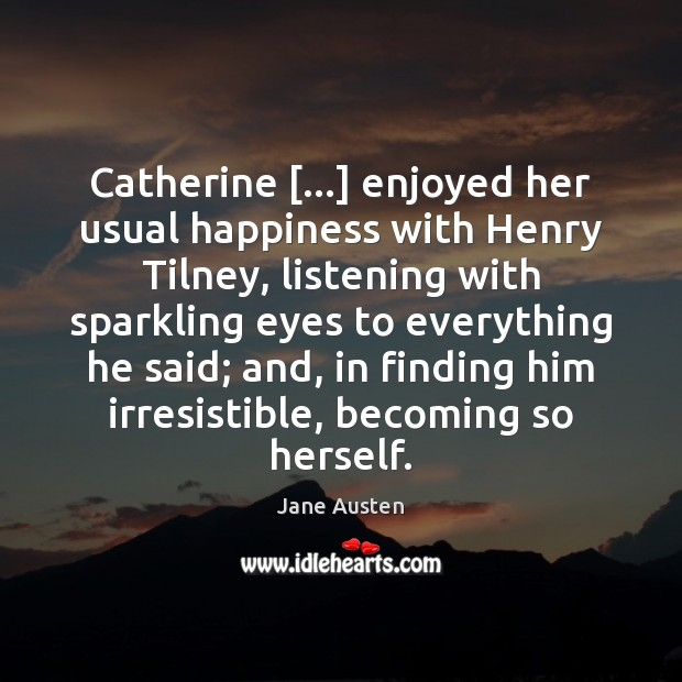Image, Catherine […] enjoyed her usual happiness with Henry Tilney, listening with sparkling eyes
