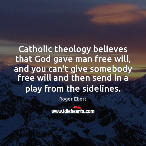 Catholic theology believes that God gave man free will, and you can't Roger Ebert Picture Quote