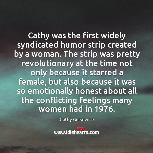 Cathy was the first widely syndicated humor strip created by a woman. Cathy Guisewite Picture Quote