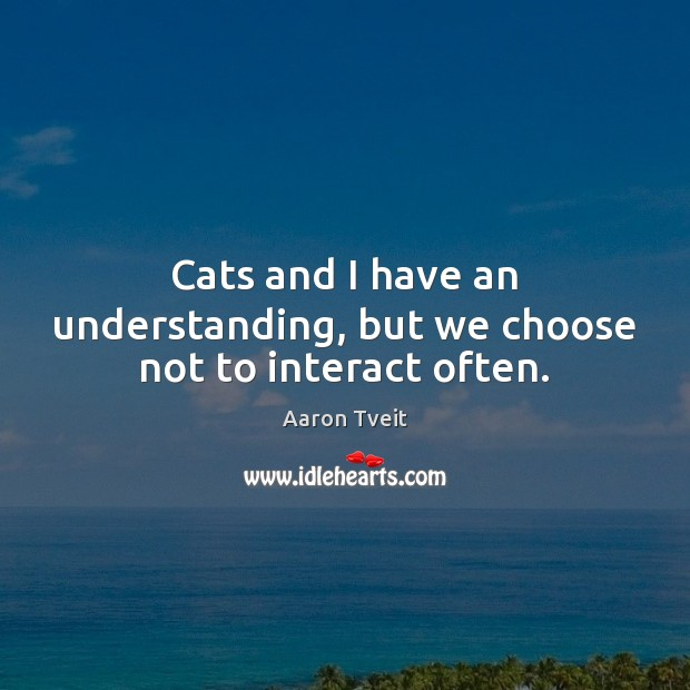 Image, Cats and I have an understanding, but we choose not to interact often.