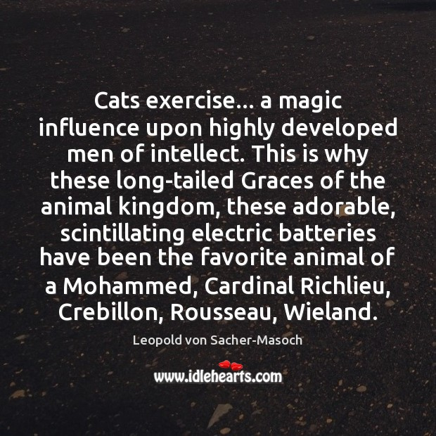 Cats exercise… a magic influence upon highly developed men of intellect. This Image
