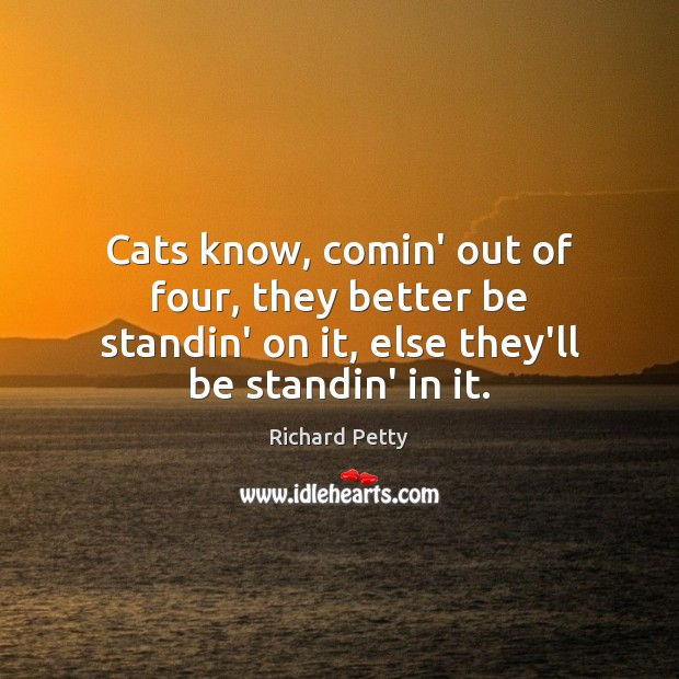 Cats know, comin' out of four, they better be standin' on it, Richard Petty Picture Quote