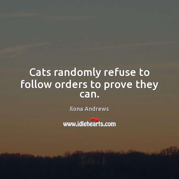 Cats randomly refuse to follow orders to prove they can. Ilona Andrews Picture Quote