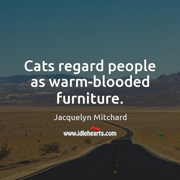 Cats regard people as warm-blooded furniture. Jacquelyn Mitchard Picture Quote