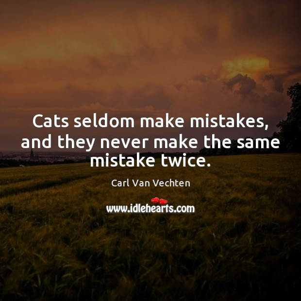 Carl Van Vechten Picture Quote image saying: Cats seldom make mistakes, and they never make the same mistake twice.