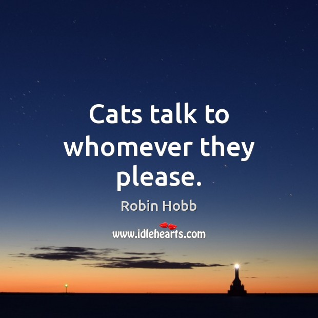 Cats talk to whomever they please. Robin Hobb Picture Quote