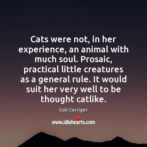 Cats were not, in her experience, an animal with much soul. Prosaic, Gail Carriger Picture Quote