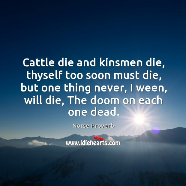Cattle die and kinsmen die, thyself too soon must die, but one thing never, I ween, will die, the doom on each one dead. Norse Proverbs Image
