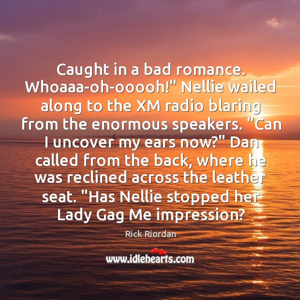"""Caught in a bad romance. Whoaaa-oh-ooooh!"""" Nellie wailed along to the XM Rick Riordan Picture Quote"""
