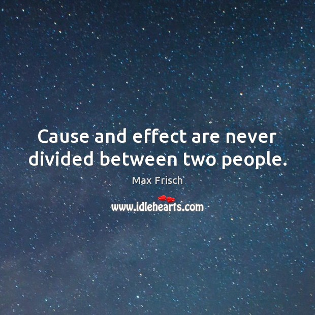 Cause and effect are never divided between two people. Max Frisch Picture Quote