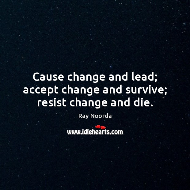 Image, Cause change and lead; accept change and survive; resist change and die.