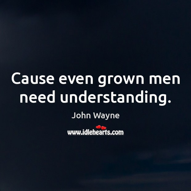 Cause even grown men need understanding. Image