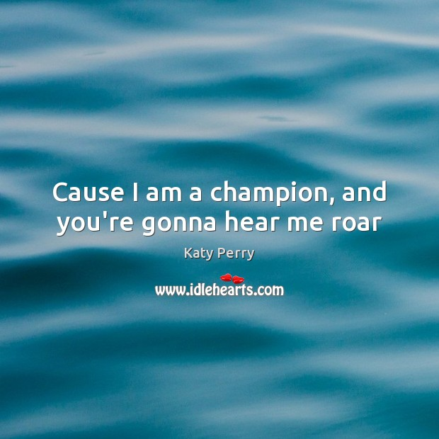 Cause I am a champion, and you're gonna hear me roar Katy Perry Picture Quote