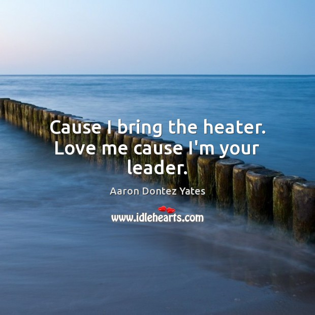 Cause I bring the heater. Love me cause I'm your leader. Love Me Quotes Image
