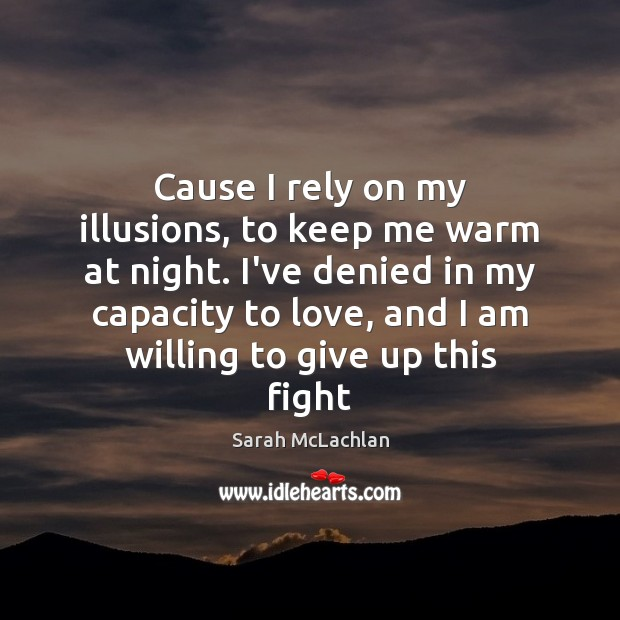 Cause I rely on my illusions, to keep me warm at night. Image
