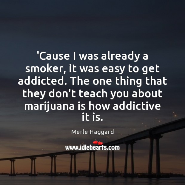 'Cause I was already a smoker, it was easy to get addicted. Merle Haggard Picture Quote