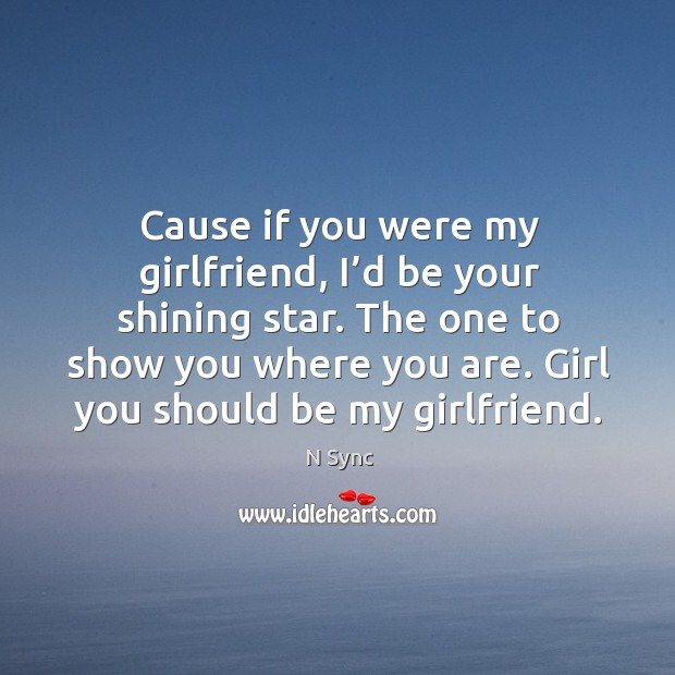 Image, Cause if you were my girlfriend, I'd be your shining star.