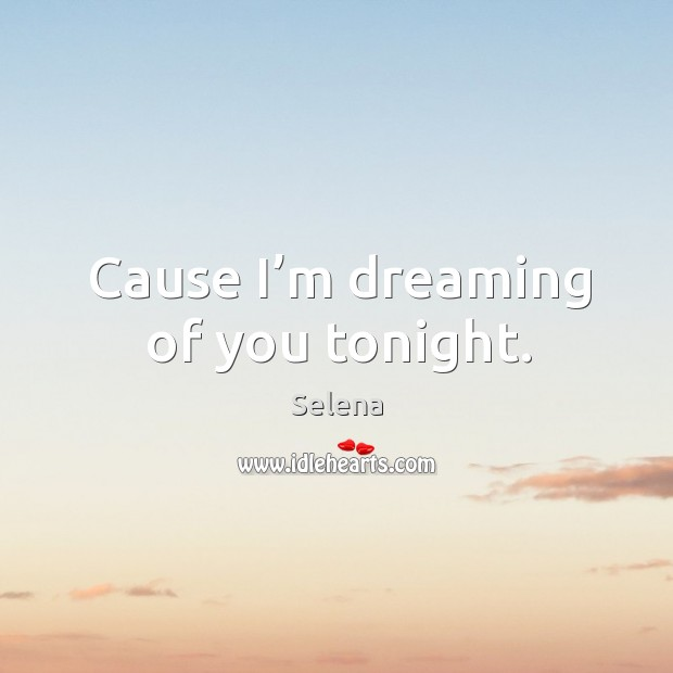 Cause I'm dreaming of you tonight. Selena Picture Quote