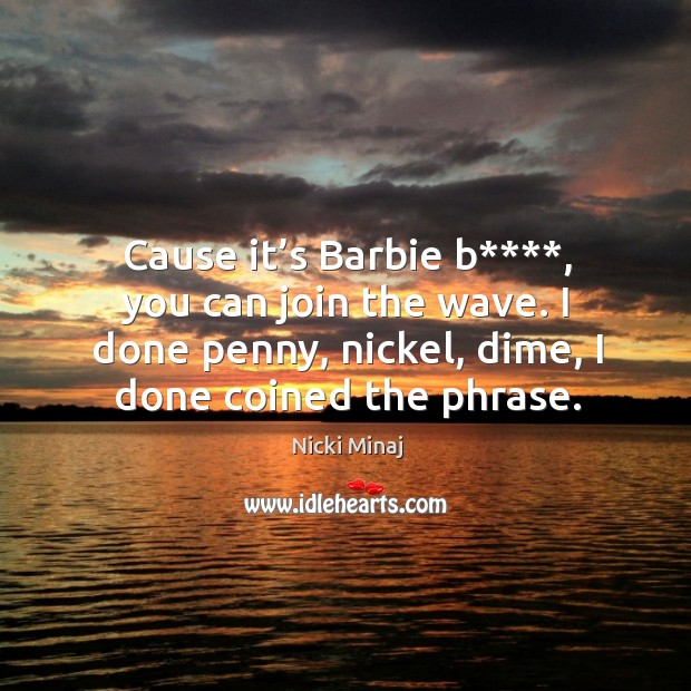 Cause it's barbie b****, you can join the wave. I done penny, nickel, dime, I done coined the phrase. Image