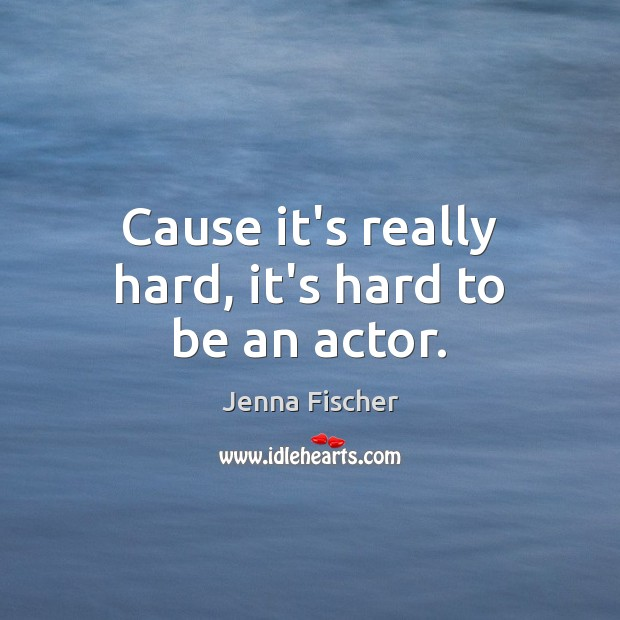 Cause it's really hard, it's hard to be an actor. Jenna Fischer Picture Quote