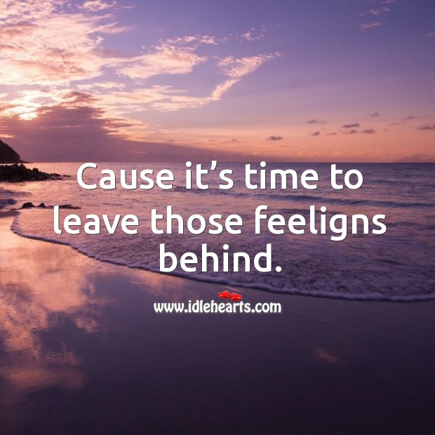 Cause it's time to leave those feeligns behind. Image
