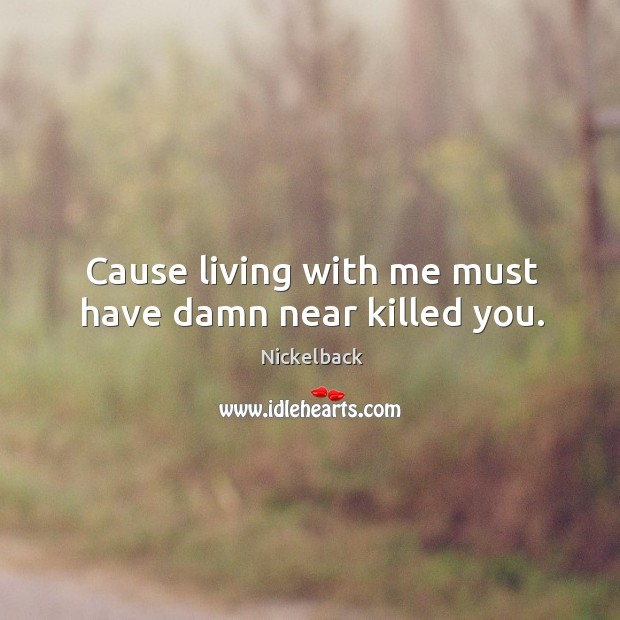 Cause living with me must have damn near killed you. Image