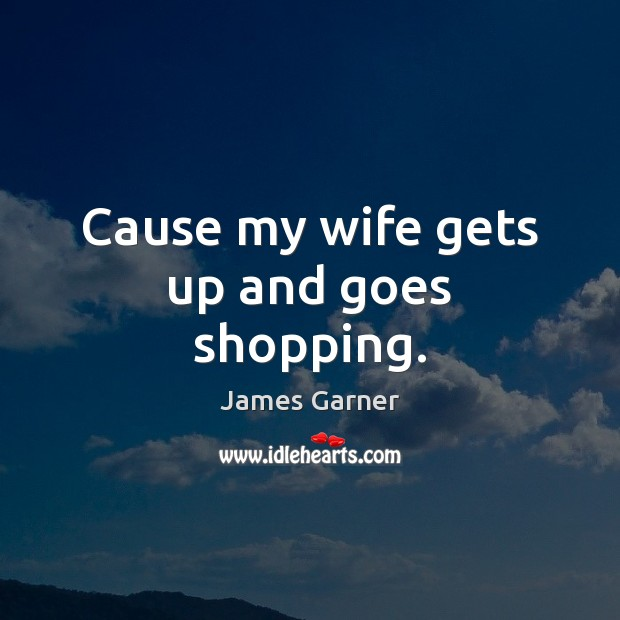 Cause my wife gets up and goes shopping. Image