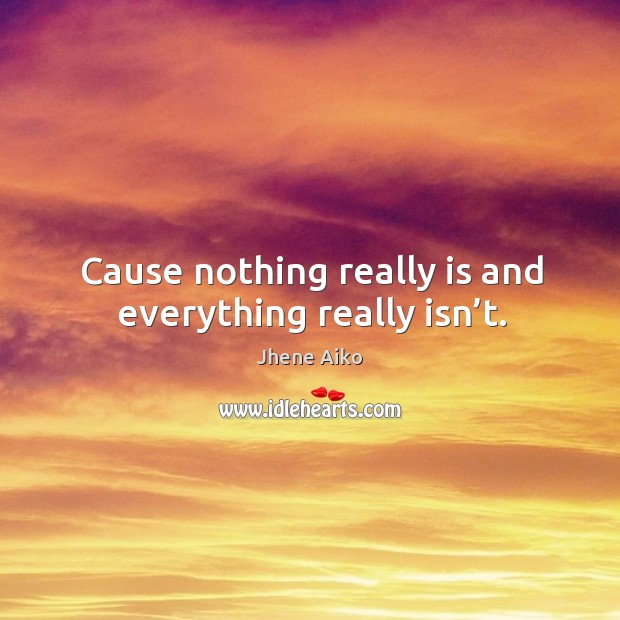 Cause nothing really is and everything really isn't. Jhene Aiko Picture Quote