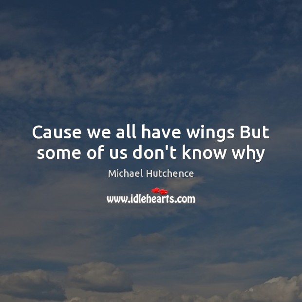 Cause we all have wings But some of us don't know why Image