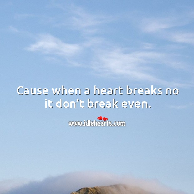 Image about Cause when a heart breaks no it don't break even.