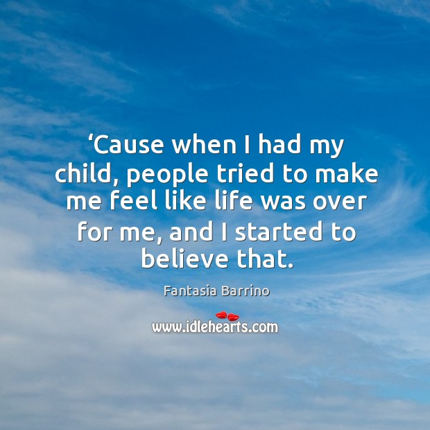 'cause when I had my child, people tried to make me feel like life was over for me, and I started to believe that. Fantasia Barrino Picture Quote