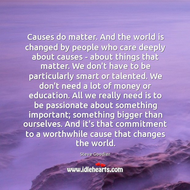 Causes do matter. And the world is changed by people who care Steve Goodier Picture Quote
