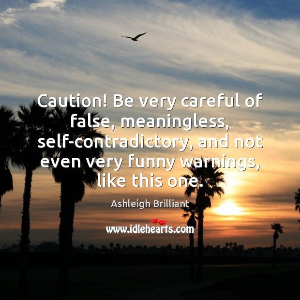 Caution! Be very careful of false, meaningless, self-contradictory, and not even very Image