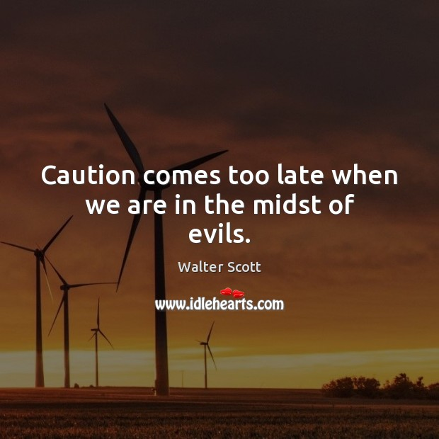 Caution comes too late when we are in the midst of evils. Walter Scott Picture Quote