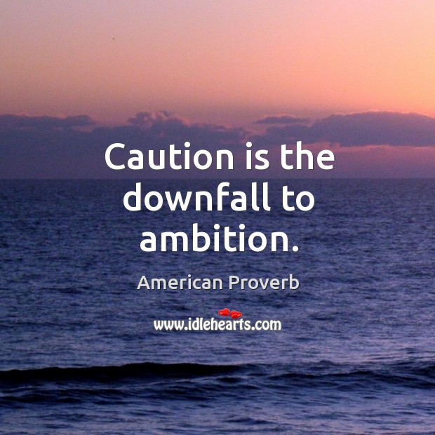 Image, Caution is the downfall to ambition.