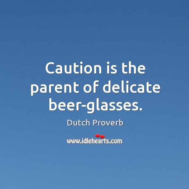 Caution is the parent of delicate beer-glasses. Dutch Proverbs Image