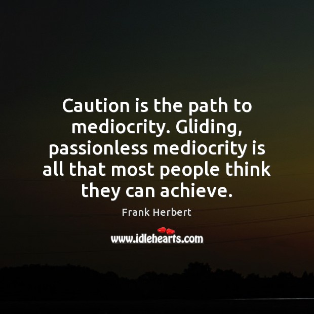 Caution is the path to mediocrity. Gliding, passionless mediocrity is all that Frank Herbert Picture Quote