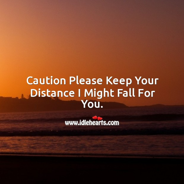Caution please keep your distance I might fall for you. Image