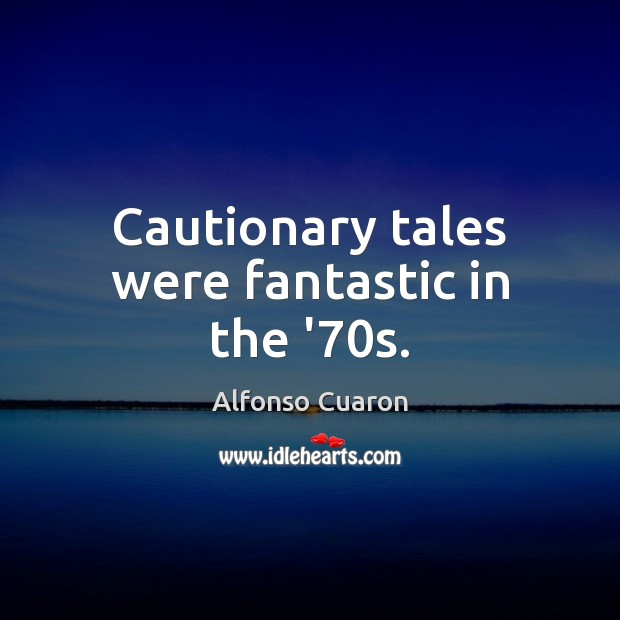 Cautionary tales were fantastic in the '70s. Alfonso Cuaron Picture Quote