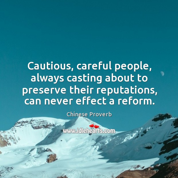Cautious, careful people, always casting about to preserve their reputations, can never effect a reform. Chinese Proverbs Image