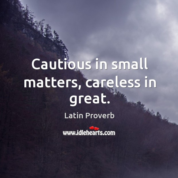 Image, Cautious in small matters, careless in great.