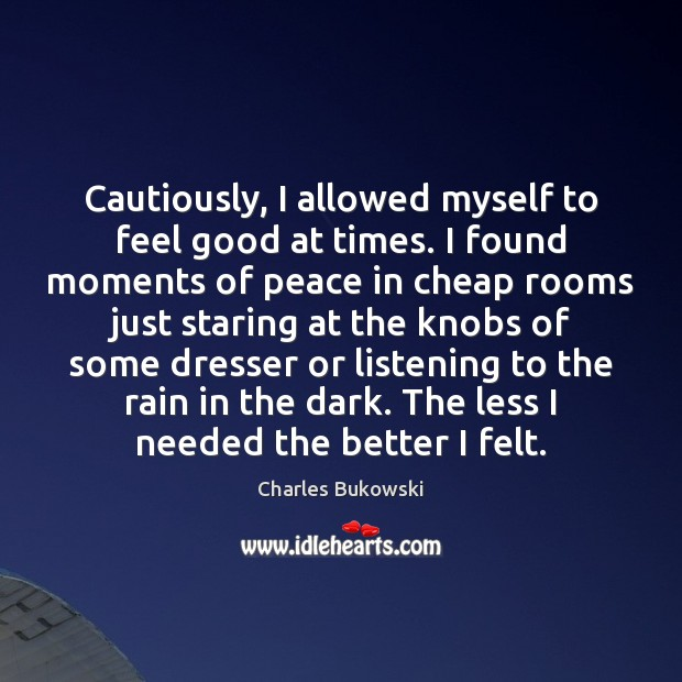 Cautiously, I allowed myself to feel good at times. I found moments Charles Bukowski Picture Quote
